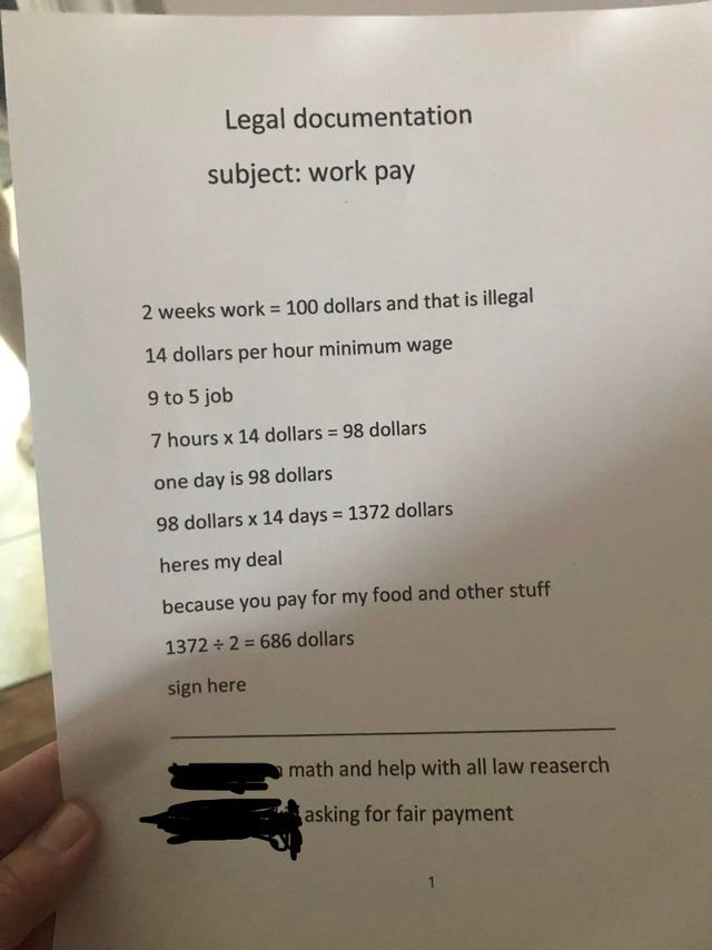 Text - Legal documentation subject: work pay 2 weeks work = 100 dollars and that is illegal 14 dollars per hour minimum wage 9 to 5 job 7 hours x 14 dollars 98 dollars one day is 98 dollars 1372 dollars 98 dollars x 14 days heres my deal because you pay for my food and other stuff 1372 2 686 dollars sign here math and help with all law reaserch asking for fair payment