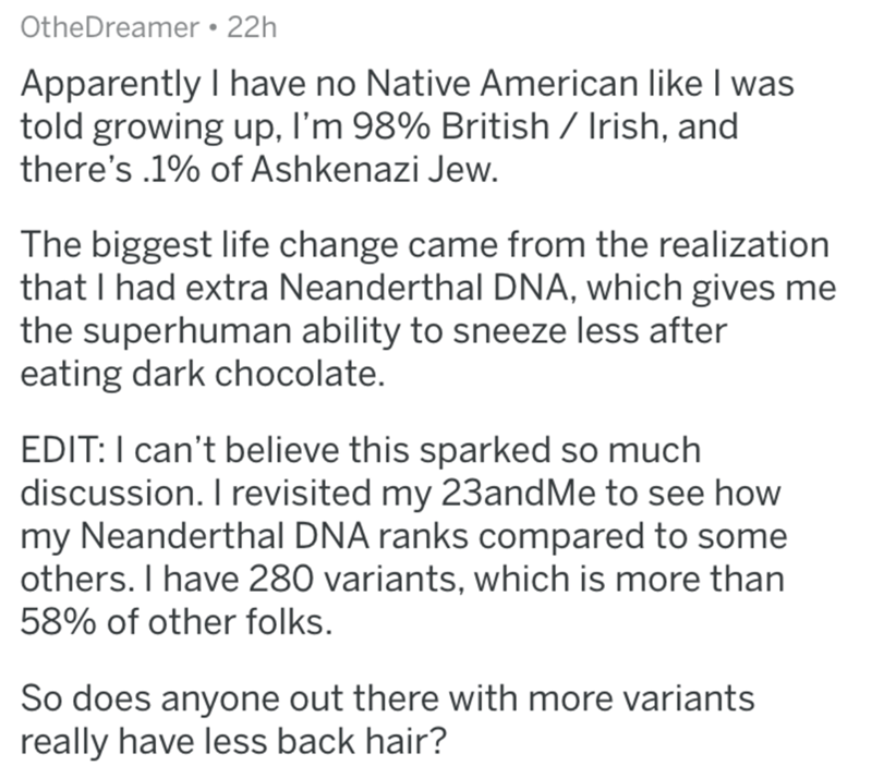 Text - OtheDreamer 22h Apparently I have no Native American like I was told growing up, I'm 98% British Irish, and there's .1% of Ashkenazi Jew. The biggest life change came from the realization that I had extra Neanderthal DNA, which gives me the superhuman ability to sneeze less after eating dark chocolate. EDIT: I can't believe this sparked so much discussion. I revisited my 23and Me to see how my Neanderthal DNA ranks compared to some others. I have 280 variants, which is more than 58% of ot