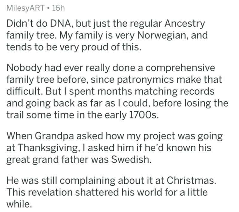 Text - MilesyART 16h Didn't do DNA, but just the regular Ancestry family tree. My family is very Norwegian, and tends to be very proud of this. Nobody had ever really done a comprehensive family tree before, since patronymics make that difficult. But I spent months matching records and going back as far as I could, before losing the trail some time in the early 1700s. When Grandpa asked how my project was going at Thanksgiving, I asked him if he'd known his great grand father was Swedish. He was