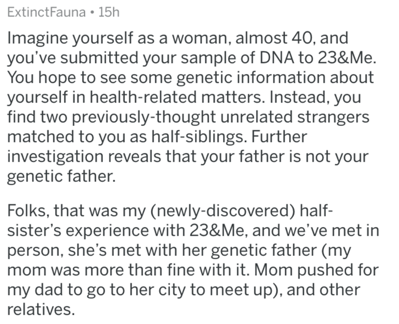 Text - ExtinctFauna 15h Imagine yourself as a woman, almost 40, and you've submitted your sample of DNA to 23&Me. You hope to see some genetic information about yourself in health-related matters. Instead, you find two previously-thought unrelated strangers matched to you as half-siblings. Further investigation reveals that your father is not your genetic father. Folks, that was my (newly-discovered) half- sister's experience with 23&Me, and we've met in person, she's met with her genetic father