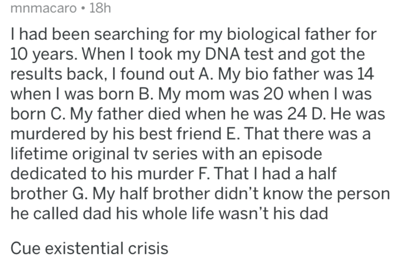 Text - mnmacaro: 18h I had been searching for my biological father for 10 years. When I took my DNA test and got the results back, I found out A. My bio father was 14 when I was born B. My mom was 20 when I was born C. My father died when he was 24 D. He was murdered by his best friend E. That there was a lifetime original tv series with an episode dedicated to his murder F. That I had a half brother G. My half brother didn't know the person he called dad his whole life wasn't his dad Cue existe