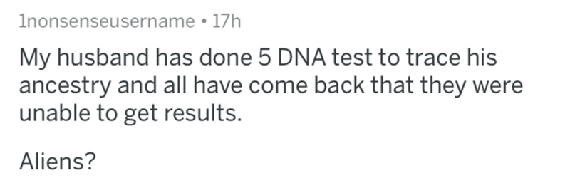 Text - 1nonsenseusername 17h My husband has done 5 DNA test to trace his ancestry and all have come back that they were unable to get results. Aliens?