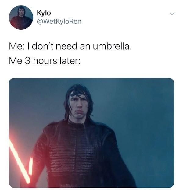 Text - Kylo @WetKyloRen Me: I don't need an umbrella. Me 3 hours later: