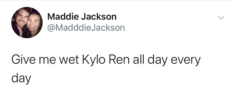Text - Maddie Jackson @MadddieJackson Give me wet Kylo Ren all day every day