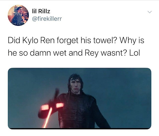 Text - lil Rillz @firekillerr Did Kylo Ren forget his towel? Why is he so damn wet and Rey wasnt? Lol