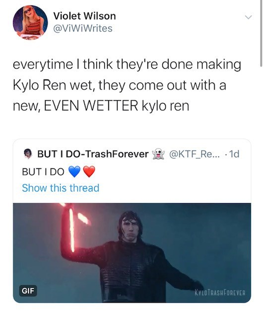 Text - Violet Wilson @ViWiWrites everytime I think they're done making Kylo Ren wet, they come out with a new, EVEN WETTER kylo ren @KTF Re.. 1d BUT I DO-TrashForever BUT I DO Show this thread GIF KYLOTRASHFOREVER