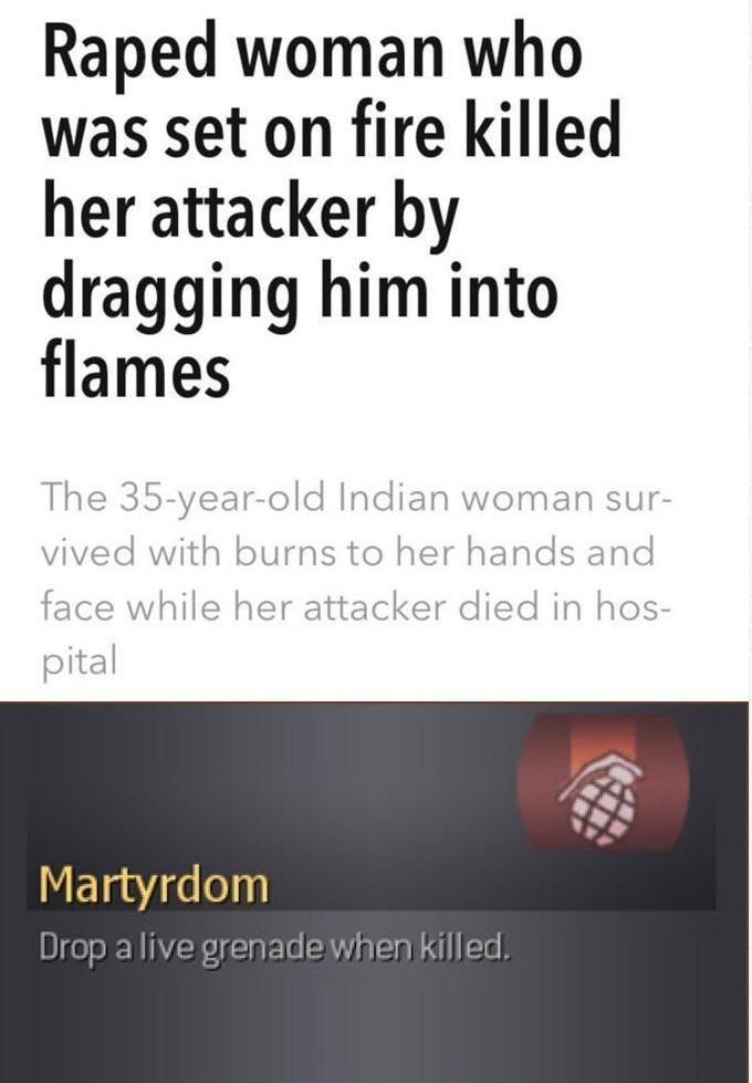 Text - Raped woman who was set on fire killed her attacker by dragging him into flames The 35-year-old Indian woman sur- vived with burns to her hands and face while her attacker died in hos- pital Martyrdom Drop a live grenade when killed.