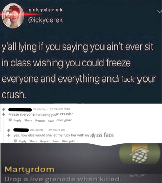 Text - ckyderek @ickyderek y'all lying if you saying you ain't ever sit in class wishing you could freeze everyone and everything and fuck your crush. 92 points 20 hours ago Freeze everyone including your crush? Reply Share Report Save Give gold 201 points 19 hours ago yes, how else would she let me fuck her with my ugly ass face Reply Share Report Save Give gold Martyrdom mods gay Drop a live grenade when killed.