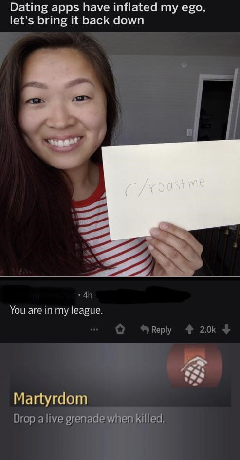 Text - Dating apps have inflated my ego, let's bring it back down roastme 4h You are in my league. Reply 2.0k Martyrdom Drop a live grenade when killed.