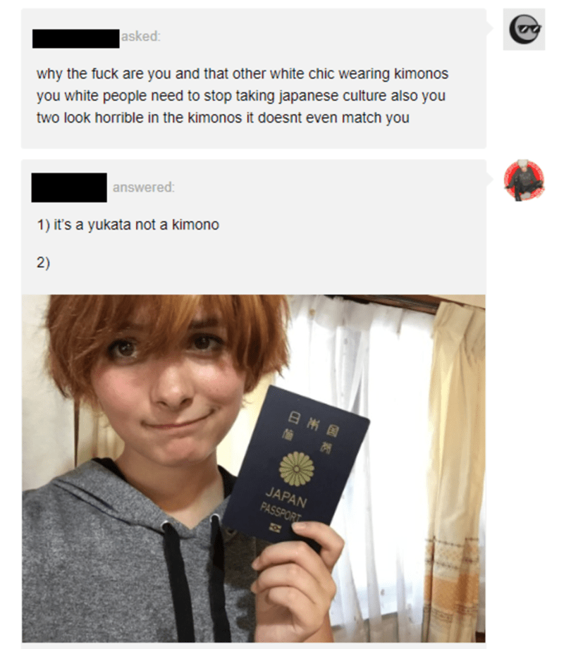 Text - |asked: why the fuck are you and that other white chic wearing kimonos you white people need to stop taking japanese culture also you two look horrible in the kimonos it doesnt even match you answered: 1) it's a yukata not a kimono 2) 日州国 JAPAN PASSPORT