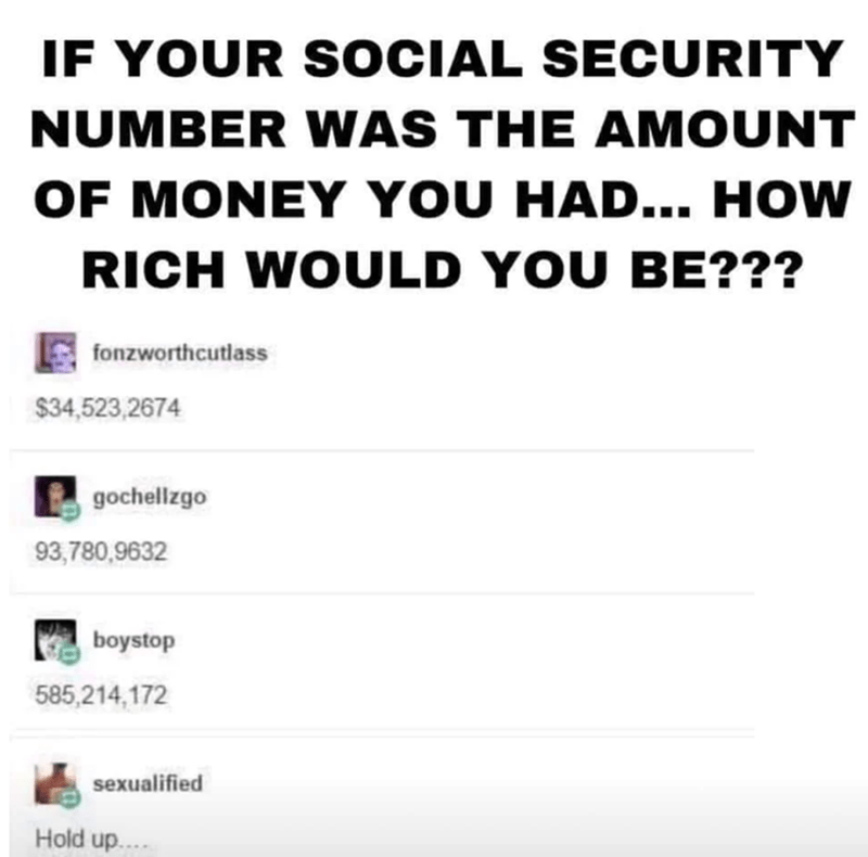 Text - IF YOUR SOCIAL SECURITY NUMBER WAS THE AMOUNT OF MONEY YOU HAD... How RICH WOULD YOU BE??? fonzworthcutlass $34,523,2674 gochellzgo 93,780,9632 boystop 585,214,172 sexualified Hold up...