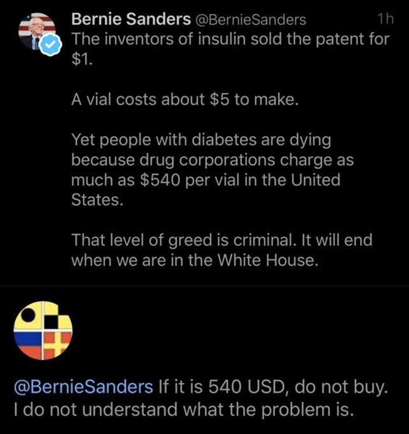 Text - Bernie Sanders @BernieSanders 1h The inventors of insulin sold the patent for $1. A vial costs about $5 to make. Yet people with diabetes are dying because drug corporations charge as much as $540 per vial in the United States. That level of greed is criminal. It will end when we are in the White House. @BernieSanders If it is 540 USD, do not buy. I do not understand what the problem is.