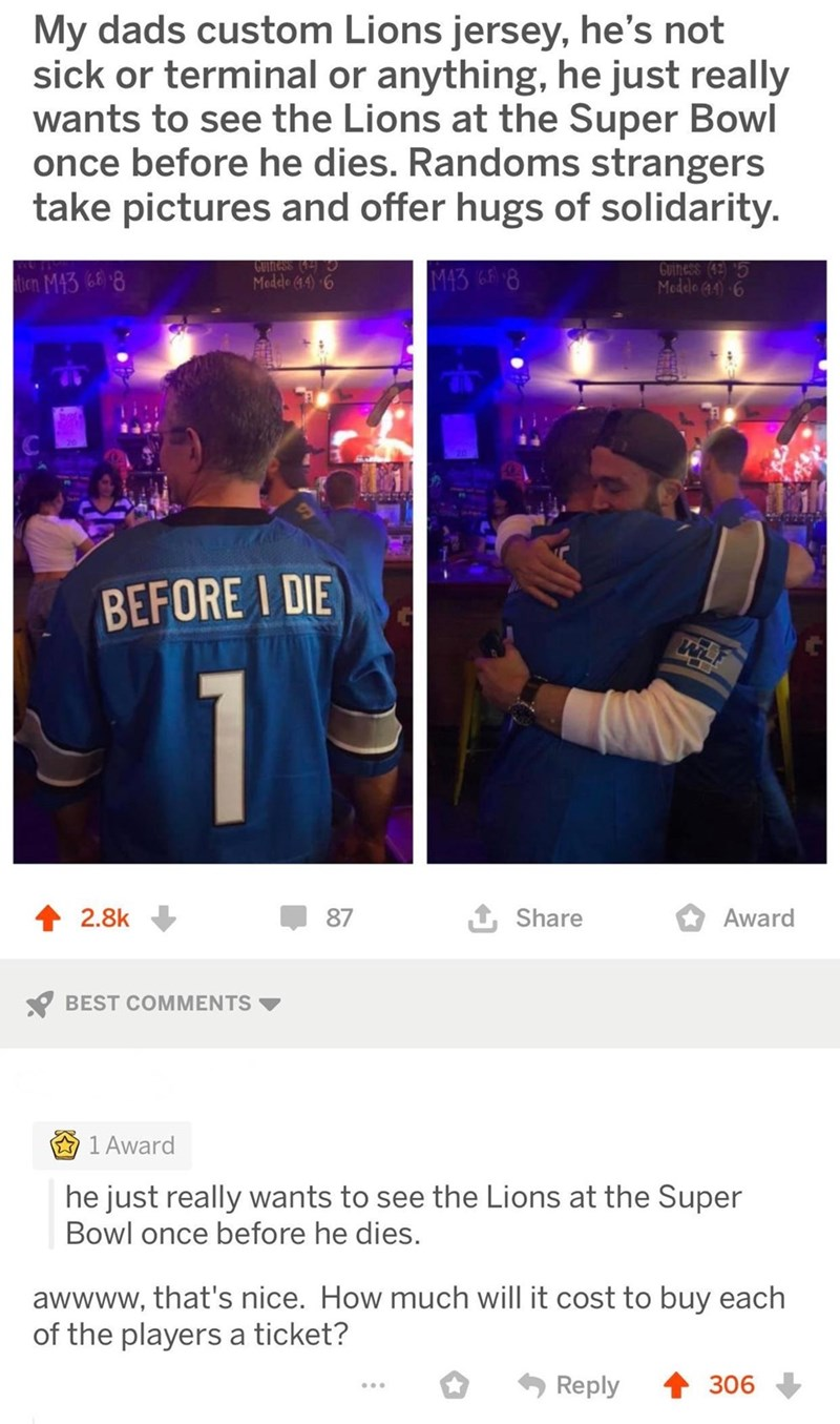 Text - My dads custom Lions jersey, he's not sick or terminal or anything, he just really wants to see the Lions at the Super Bowl once before he dies. Randoms strangers take pictures and offer hugs of solidarity. GOTfess Medele 44) 6 Guiness (45 Moddo 44)6 M43 68 8 tien M4388 BEFORE I DIE 2.8k 87 Share Award BEST COMMENTS 1 Award he just really wants to see the Lions at the Super Bowl once before he dies. awwww, that's nice. How much will it cost to buy each of the players a ticket? Reply 306