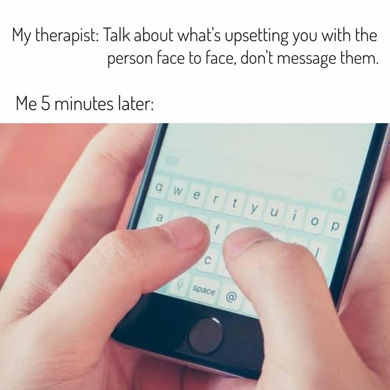 Text - My therapist: Talk about what's upsetting you with the person face to face, don't message them. Me 5 minutes later: q w t y uio p r a f space