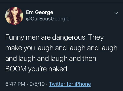 Text - Em George @CurEousGeorgie Funny men are dangerous. They make you laugh and laugh and laugh and laugh and laugh and then BOOM you're naked 6:47 PM 9/5/19 Twitter for iPhone >