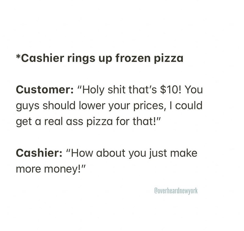 """Text - *Cashier rings up frozen pizza Customer: """"Holy shit that's $10! You guys should Iower your prices, I could get a real ass pizza for that!"""" Cashier: """"How about you just make more money!"""" Coverheardnewyork"""