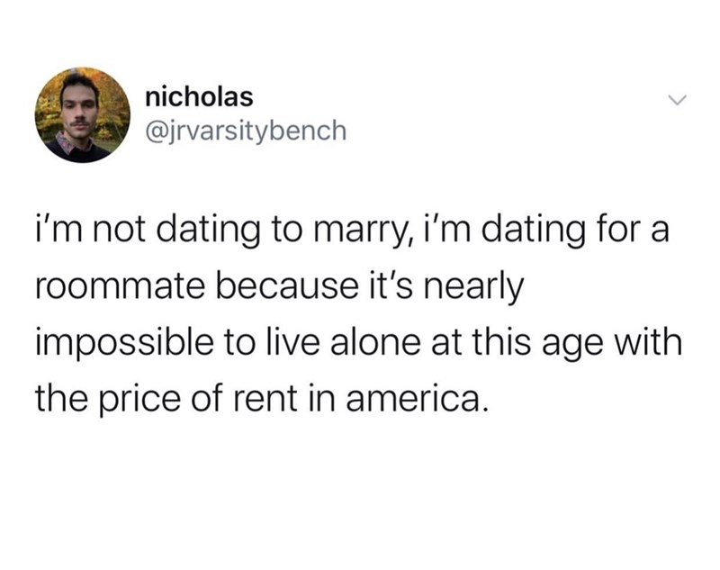 Text - nicholas @jrvarsitybench i'm not dating to marry, i'm dating for a roommate because it's nearly impossible to live alone at this age with the price of rent in america.