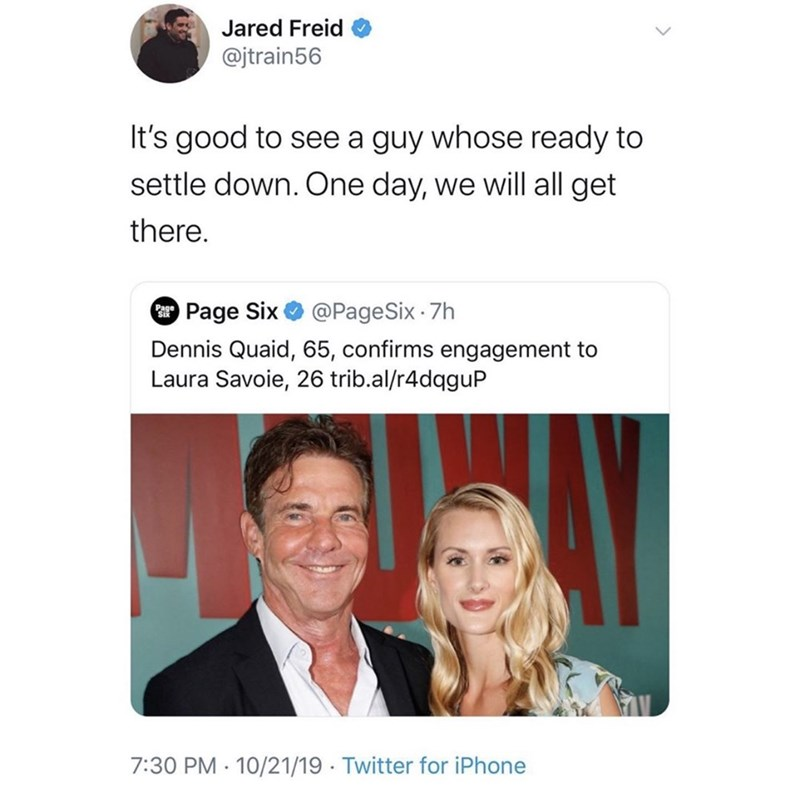 Text - Jared Freid @jtrain56 It's good to see a guy whose ready to settle down. One day, we will all get there. Page Six @PageSix. 7h Dennis Quaid, 65, confirms engagement to Laura Savoie, 26 trib.al/r4dqguP 7:30 PM 10/21/19 Twitter for iPhone .
