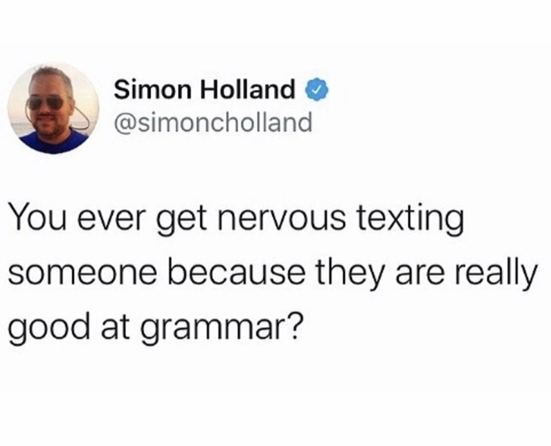 Text - Simon Holland @simoncholland You ever get nervous texting someone because they are really good at grammar?