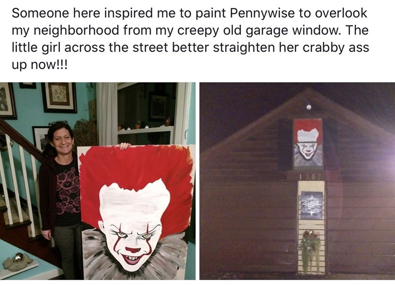 Text - Someone here inspired me to paint Pennywise to overlook my neighborhood from my creepy old garage window. The little girl across the street better straighten her crabby ass up now!!!