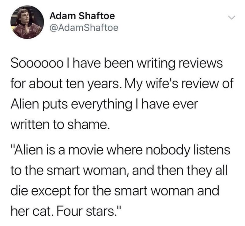 """Text - Adam Shaftoe @AdamShaftoe Soooo00 l have been writing reviews for about ten years. My wife's review of Alien puts everything I have ever written to shame. """"Alien is a movie where nobody listens to the smart woman, and then they all die except for the smart woman and her cat. Four stars."""" II >"""