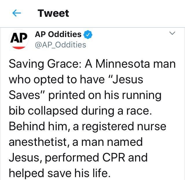 "Text - Tweet AP AP Oddities @AP_Oddities Saving Grace: A Minnesota man who opted to have ""Jesus Saves"" printed on his running bib collapsed during a race. Behind him, a registered nurse anesthetist, a man named Jesus, performed CPR and helped save his life"
