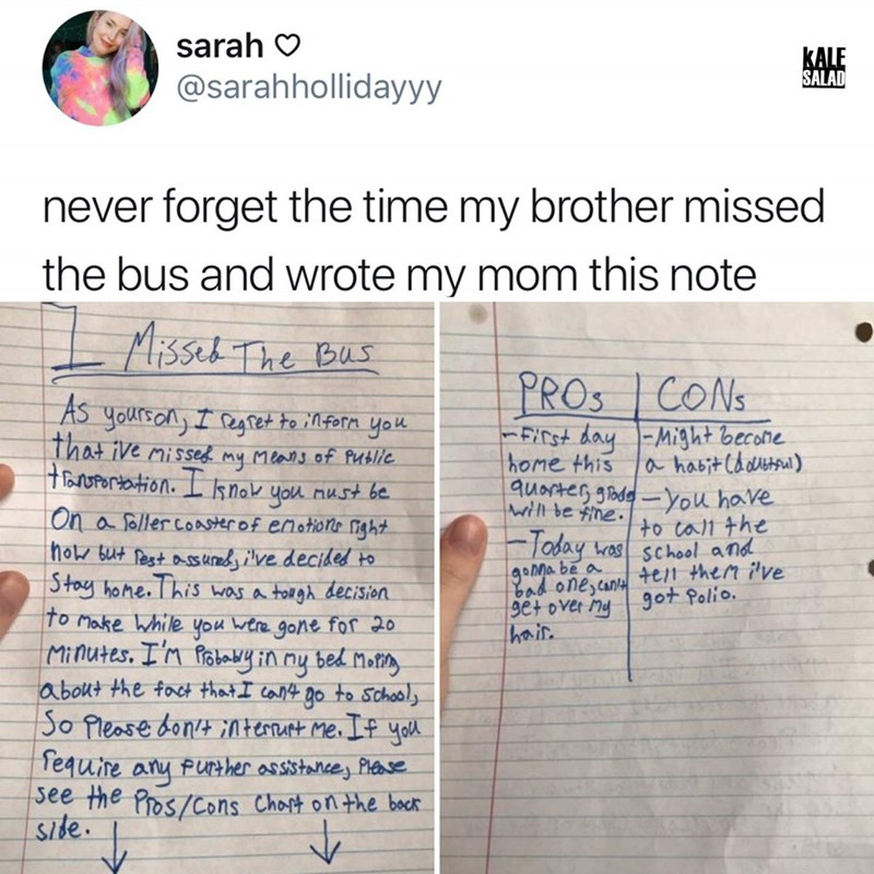 Text - sarah KALE SALAD @sarahhollidayyy never forget the time my brother missed the bus and wrote my mom this note Misset Thre Bus PROS CONS AS yoursonI egtet to inforn you That ive misse my Mlans of Putlie toUPertation. knok you nust be FFiCst day Might becohe home this quorter ghdeYou have ahabitCddersa) wil be fine. On a follercoasterof enotions nght how but fest s ueve decided to Stoy hone. This Was a tolgh decision to Make While you wtre gone for 20 Minutes. I'n fobay in ny bed Moty about