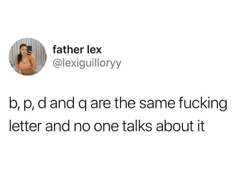 Text - father lex @lexiguilloryy b, p, d and q are the same fucking letter and no one talks about it