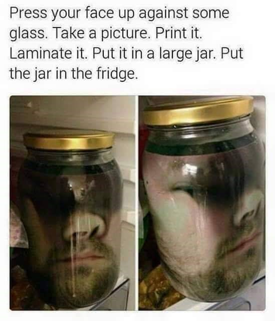 Mason jar - Press your face up against some glass. Take a picture. Print it. Laminate it. Put it in a large jar. Put the jar in the fridge.