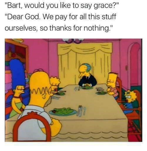 """Cartoon - """"Bart, would you like to say grace?"""" """"Dear God. We pay for all this stuff ourselves, so thanks for nothing."""""""