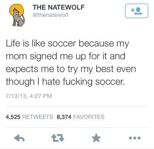 Text - THE NATEWOLF @thenatewolf Life is like soccer because my mom signed me up for it and expects me to try my best even though I hate fucking soccer. 7/13/13, 4:27 PM 4,525 RETWEETS 8,374 FAVORITES 7