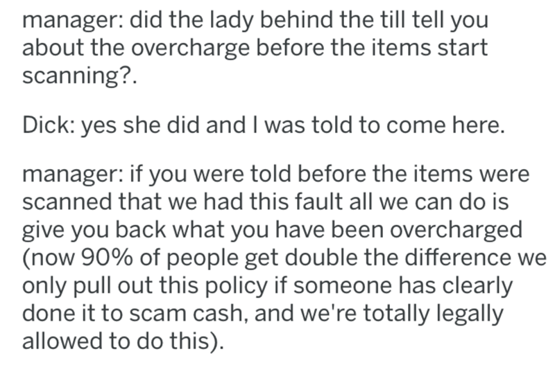 Text - manager: did the lady behind the till tell you about the overcharge before the items start scanning? Dick: yes she did and I was told to come here. manager: if you were told before the items were scanned that we had this fault all we can do is give you back what you have been overcharged (now 90% of people get double the difference we only pull out this policy if someone has clearly done it to scam cash, and we're totally legally allowed to do this).