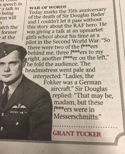 "Text - a speech in - a talk in being ron will WAR OF WORDS Today marks the 35th anniversary of the death of Sir Douglas Bader and I couldn't let it pass without this story about the RAF hero. He was giving a talk at an upmarket girl's school about his time as a pilot in the Second World War. ""So there were two of the fkers behind me, three fers to my right, another feker on the left,"" he told the audience. The headmistress went pale and interjected: ""Ladies, the Fokker was a German aircraft."" Si"