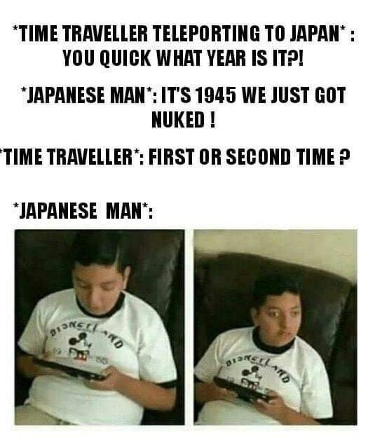 Text - TIME TRAVELLER TELEPORTING TO JAPAN YOU QUICK WHAT YEAR IS ITP! JAPANESE MAN: IT'S 1945 WE JUST GOT NUKED! TIME TRAVELLER: FIRST OR SECOND TIMEP JAPANESE MAN: ARD ARD