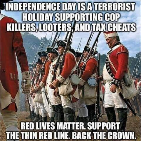 Photo caption - INDEPENDENCE DAY ISA TERRORIST HOLIDAY SUPPORTING COP KILLERS,LOOTERSAND TAX CHEATS RED LIVES MATTER. SUPPORT THE THIN RED LINE. BACK THE CROWN.