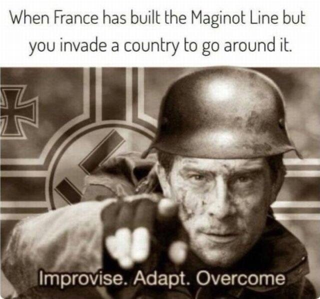 Helmet - When France has built the Maginot Line but you invade a country to go around it. Improvise. Adapt. Overcome