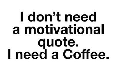 Text - I don't need a motivational quote. I need a Coffee.