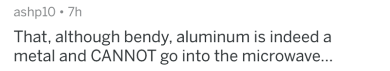 Text - ashp10 7h That, although bendy, aluminum is indeed a metal and CANNOT go into the microwave...