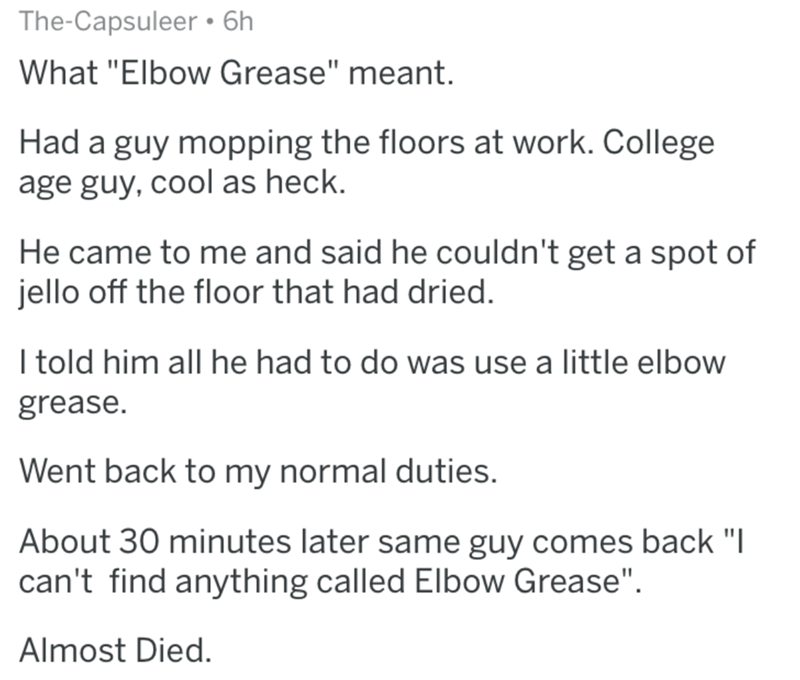 """Text - The-Capsuleer 6h What """"Elbow Grease"""" meant. Had a guy mopping the floors at work. College age guy, cool as heck. He came to me and said he couldn't get a spot of jello off the floor that had dried. I told him all he had to do was use a little elbow grease. Went back to my normal duties. About 30 minutes later same guy comes back """"I can't find anything called Elbow Grease"""" Almost Died."""