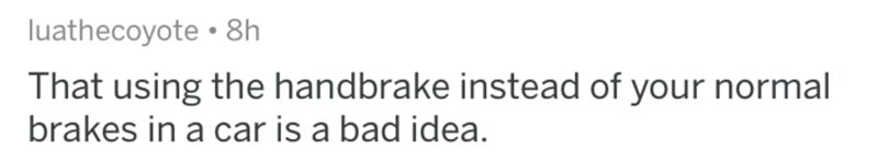 Text - luathecoyote 8h That using the handbrake instead of your normal brakes in a car is a bad idea.