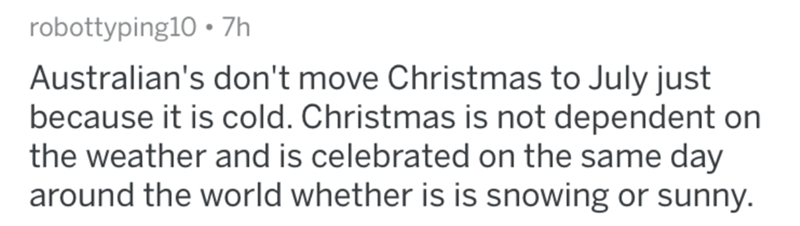 Text - robottyping10. 7h Australian's don't move Christmas to July just because it is cold. Christmas is not dependent on the weather and is celebrated on the same day around the world whether is is snowing or sunny.