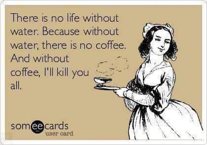 Cartoon - There is no life without water. Because without water, there is no coffee. And without coffee, I'll kill you all. someecards user card