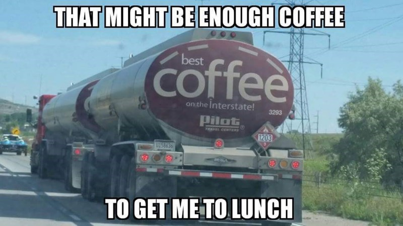 Transport - THAT MIGHT BE ENOUGH COFFEE best coffee on the Interstate! 3293 Pilot TRAVEL CENTERS 1203 U158636 TO GET ME TO LUNCH