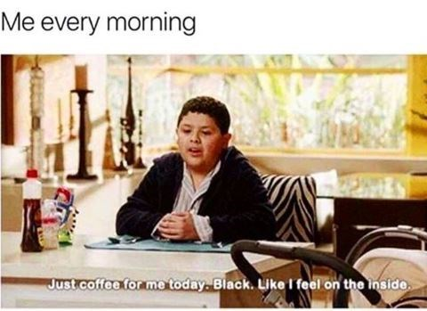 Photo caption - Me every morning Just coffee for me today. Black. Like I feel on the inside