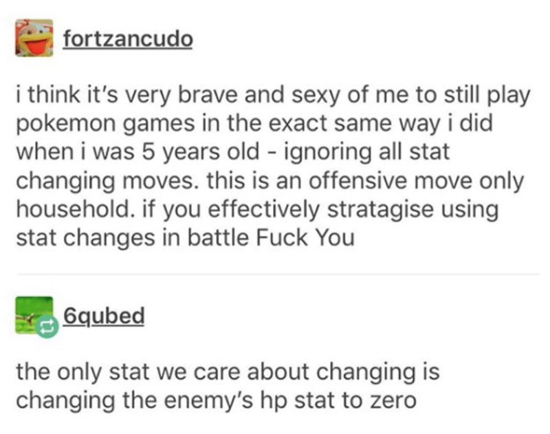 Text - fortzancudo i think it's very brave and sexy of me to still play pokemon games in the exact same way i did when i was 5 years old ignoring all stat changing moves. this is an offensive move only household. if you effectively stratagise using stat changes in battle Fuck You 6qubed the only stat we care about changing is changing the enemy's hp stat to zero