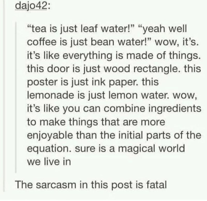 "Text - dajo42: ""tea is just leaf water!"" ""yeah well coffee is just bean water!"" wow, it's. it's like everything is made of things. this door is just wood rectangle. this poster is just ink paper. this lemonade is just lemon water. wow, it's like you can combine ingredients to make things that are more enjoyable than the initial parts of the equation. sure is a magical world we live in The sarcasm in this post is fatal"