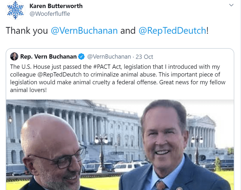 Text - Karen Butterworth @Wooferfluffle Thank you @Vern Buchanan and @RepTed Deutch! Rep. Vern Buchanan @VernBuchanan 23 Oct The U.S. House just passed the #PACT Act, legislation that I introduced with my colleague @RepTedDeutch to criminalize animal abuse. This important piece of legislation would make animal cruelty a federal offense. Great news for my fellow animal lovers!