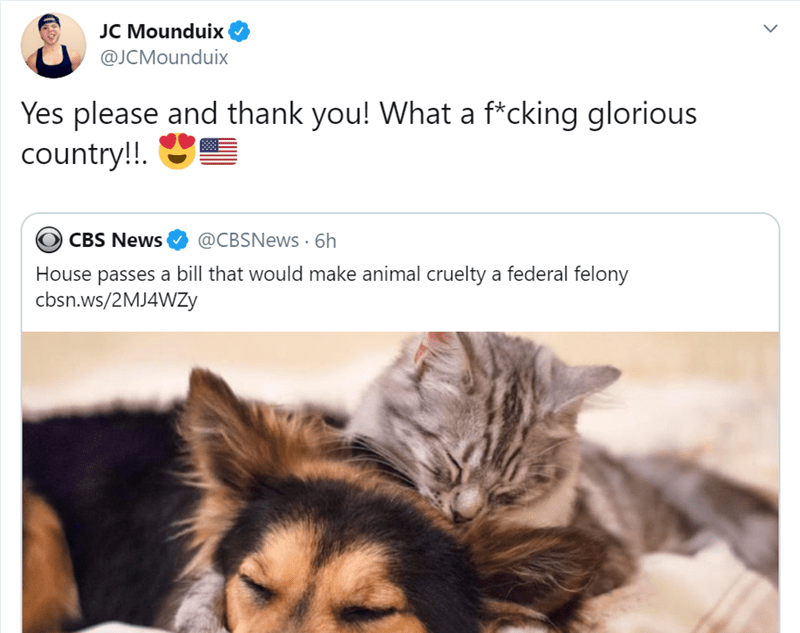 Text - JC Mounduix @JCMounduix Yes please and thank you! What a f*cking glorious country!! @CBSNews 6h CBS News House passes a bill that would make animal cruelty a federal felony cbsn.ws/2MJ4WZY