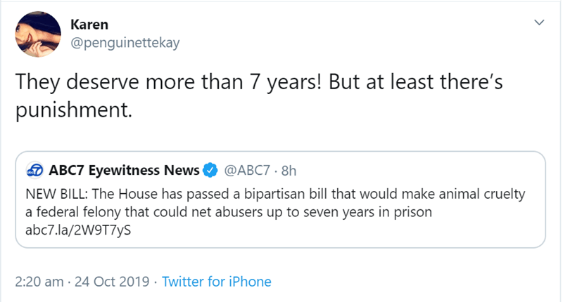 Text - Karen @penguinettekay They deserve more than 7 years! But at least there's punishment. ABC7 Eyewitness News @ABC7 8h NEW BILL: The House has passed a bipartisan bill that would make animal cruelty a federal felony that could net abusers up to seven years in prison abc7.la/2W9T7yS 2:20 am 24 Oct 2019 Twitter for iPhone
