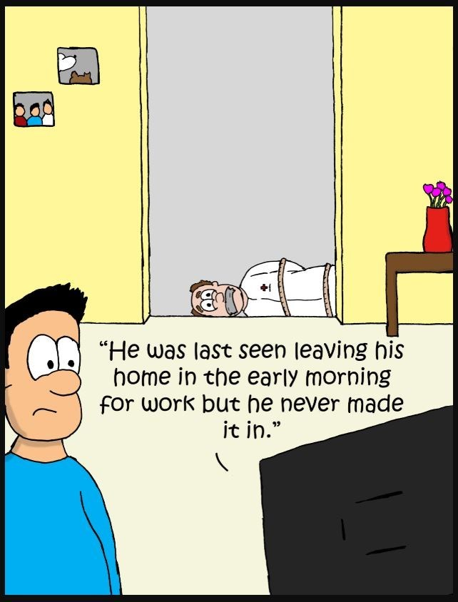 "Cartoon - ""He was last seen leaving his home in the early morning for work but he never made it in."